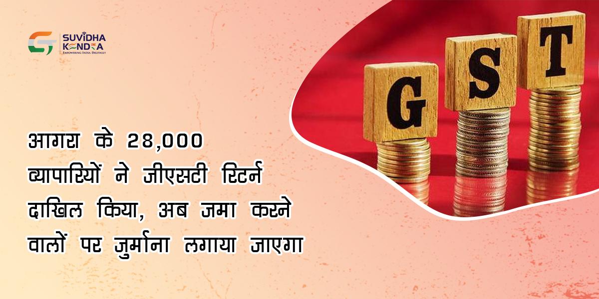 आगरा के 28000 व्यापारियों ने जीएसटी रिटर्न दाखिल किया