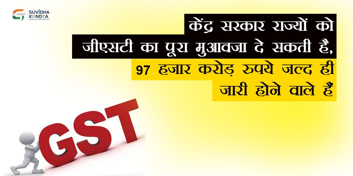केंद्र सरकार राज्यों को जीएसटी का पूरा मुआवजा दे सकती है