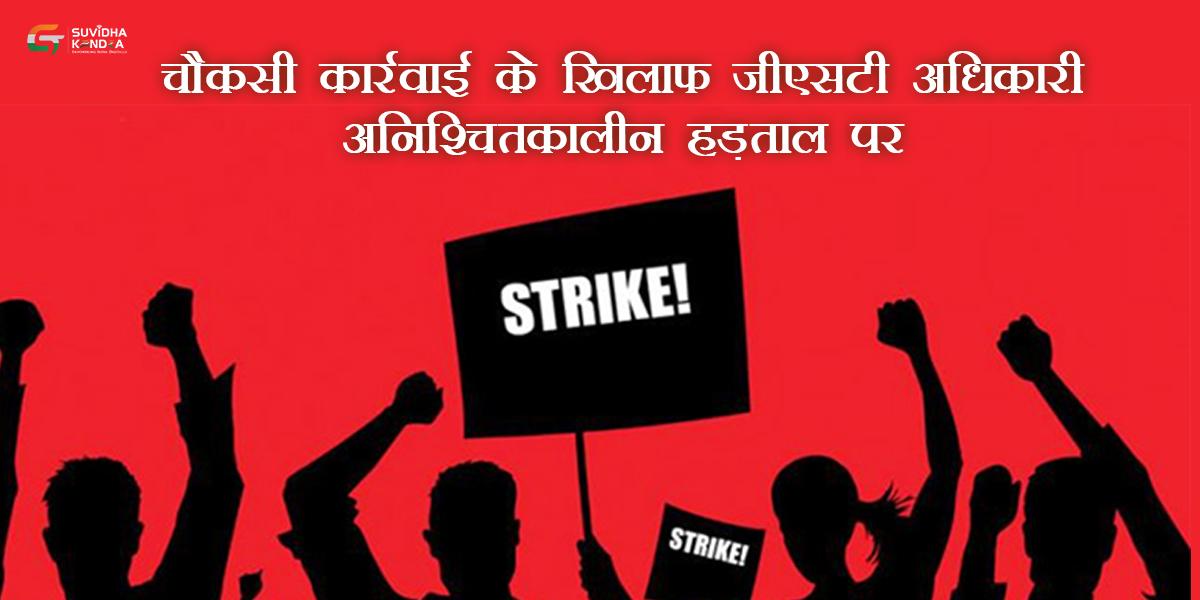 चौकसी कार्रवाई के खिलाफ जीएसटी अधिकारी अनिश्चितकालीन हड़ताल पर
