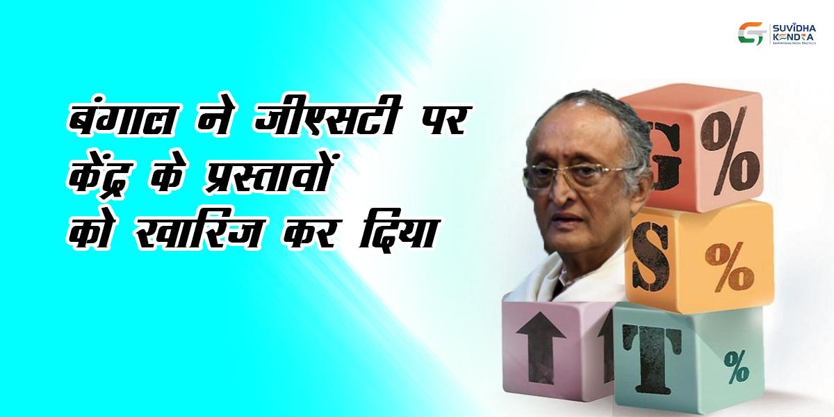 बंगाल ने जीएसटी पर केंद्र के प्रस्तावों को खारिज कर दिया