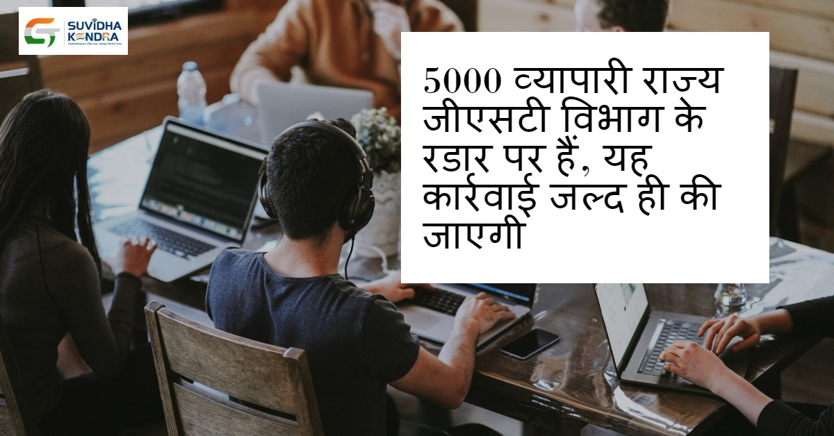 5000 व्यापारी राज्य जीएसटी विभाग के रडार पर हैं
