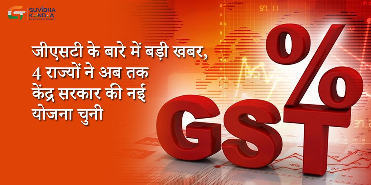 जीएसटी के बारे में बड़ी खबर, 4 राज्यों ने अब तक केंद्र सरकार की नई योजना चुनी