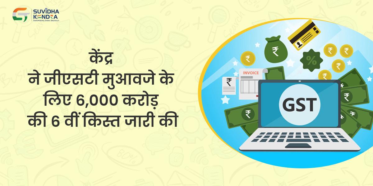 केंद्र ने जीएसटी मुआवजे के लिए 6,000 करोड़ की 6 वीं किस्त जारी की
