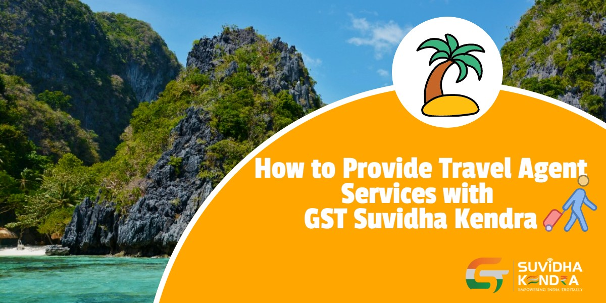 How to Provide Travel Agent Services with GST Suvidha Kendra